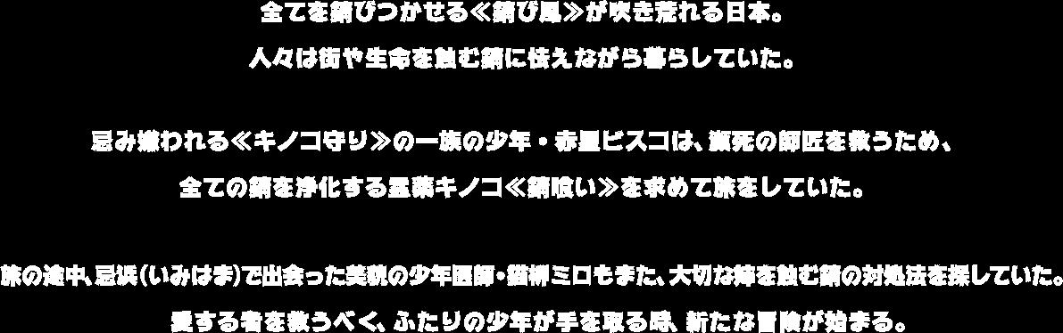 全てを錆びつかせる≪錆び風≫が吹き荒れる日本。 人々は街や生命を蝕む錆に怯えながら暮らしていた。 忌み嫌われる≪キノコ守り≫の一族の少年・赤星ビスコは、瀕死の師匠を救うため、 全ての錆を浄化する霊薬キノコ≪錆喰い≫を求めて旅をしていた。 旅の途中、忌浜(いみはま)で出会った美貌の少年医師・猫柳ミロもまた、大切な姉を蝕む錆の対処法を探していた。 愛する者を救うべく、ふたりの少年が手を取る時、新たな冒険が始まる。